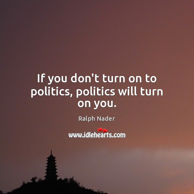If you don't turn on to politics, politics will turn on you. Ralph Nader Picture Quote