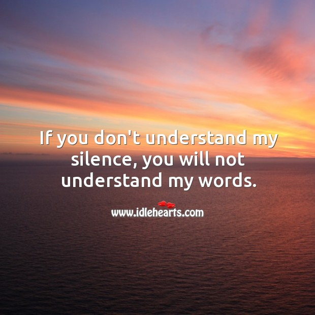 Image, If you don't understand my silence, you will not understand my words.