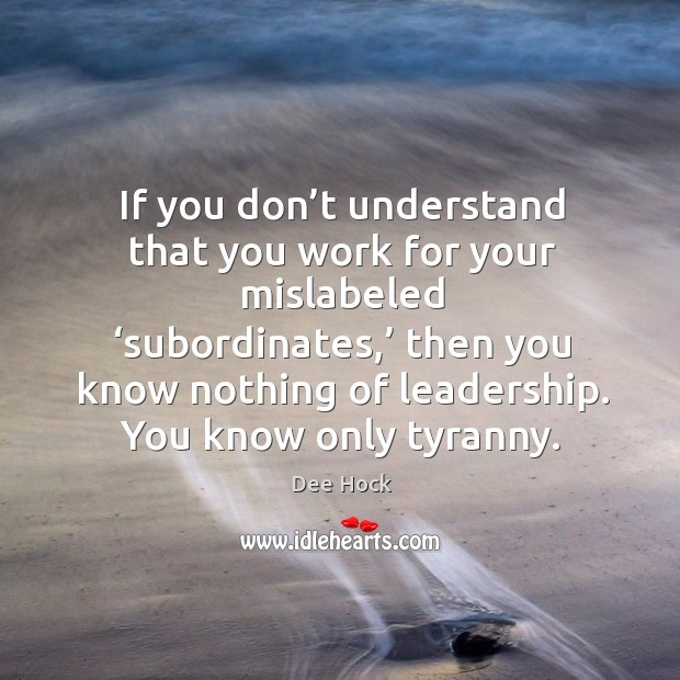 If you don't understand that you work for your mislabeled 'subordinates,' Image