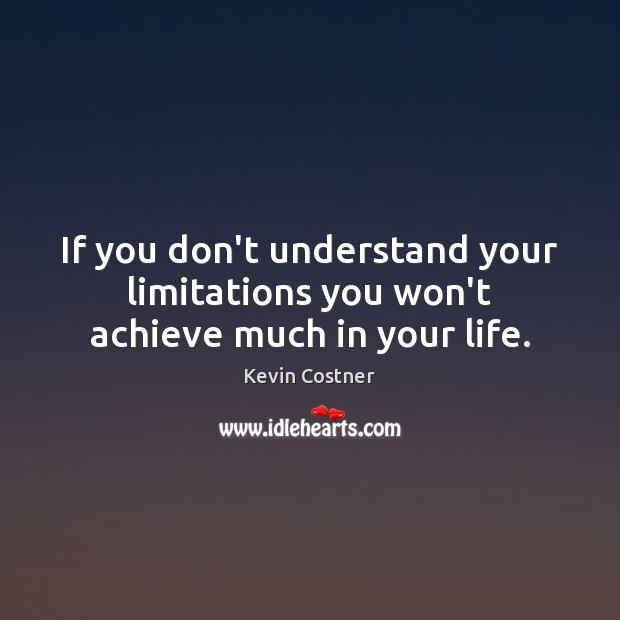 If you don't understand your limitations you won't achieve much in your life. Kevin Costner Picture Quote