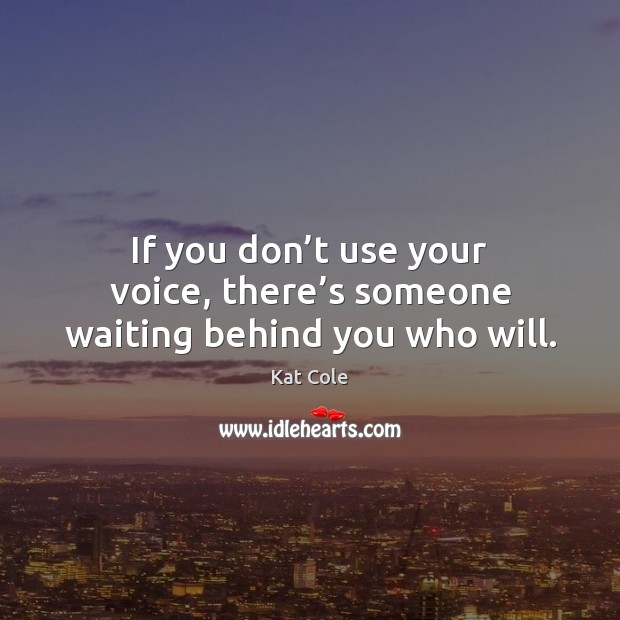 If you don't use your voice, there's someone waiting behind you who will. Image