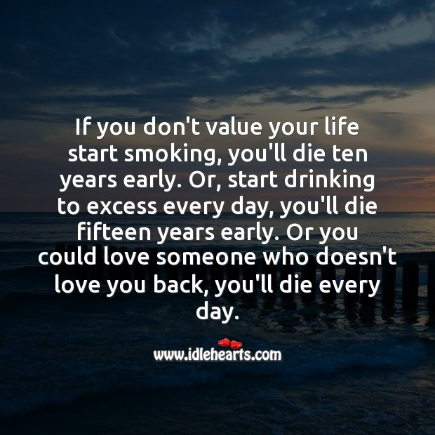 If you don't value your life love someone who doesn't love you back, you'll die every day. Love Someone Quotes Image