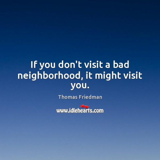 If you don't visit a bad neighborhood, it might visit you. Thomas Friedman Picture Quote