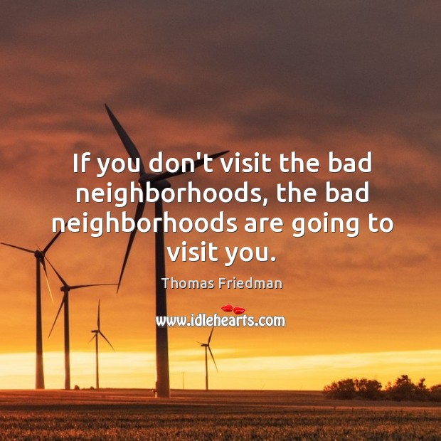 If you don't visit the bad neighborhoods, the bad neighborhoods are going to visit you. Thomas Friedman Picture Quote
