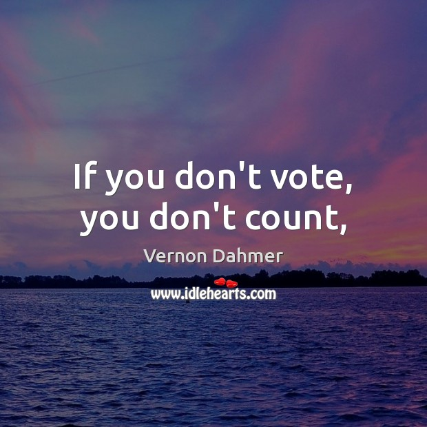 If you don't vote, you don't count, Image