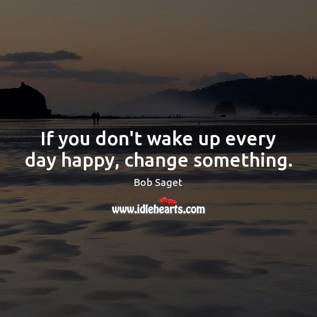 If you don't wake up every day happy, change something. Bob Saget Picture Quote