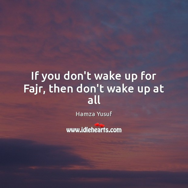 If you don't wake up for Fajr, then don't wake up at all Image