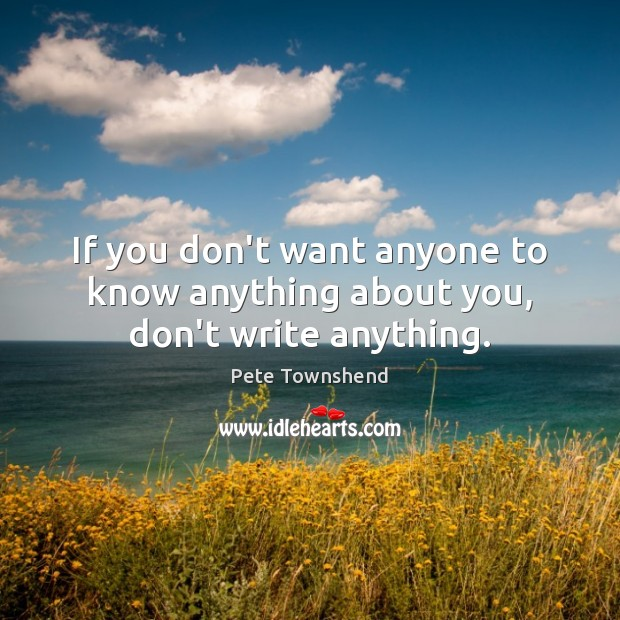 If you don't want anyone to know anything about you, don't write anything. Pete Townshend Picture Quote