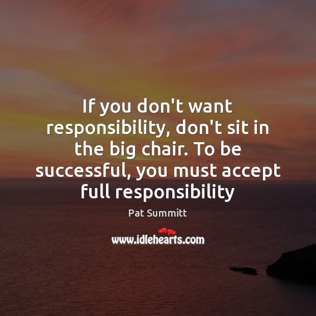 If you don't want responsibility, don't sit in the big chair. To To Be Successful Quotes Image
