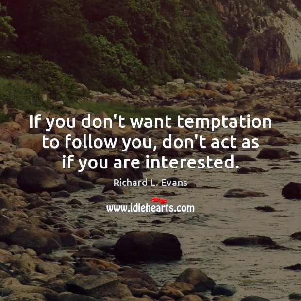 If you don't want temptation to follow you, don't act as if you are interested. Richard L. Evans Picture Quote