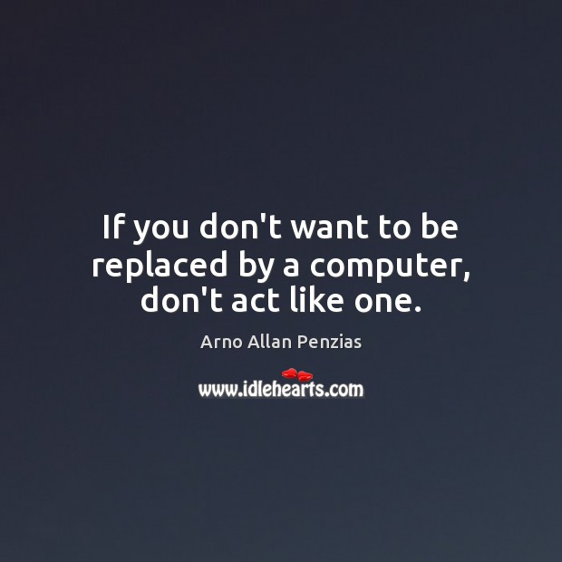 Image, If you don't want to be replaced by a computer, don't act like one.