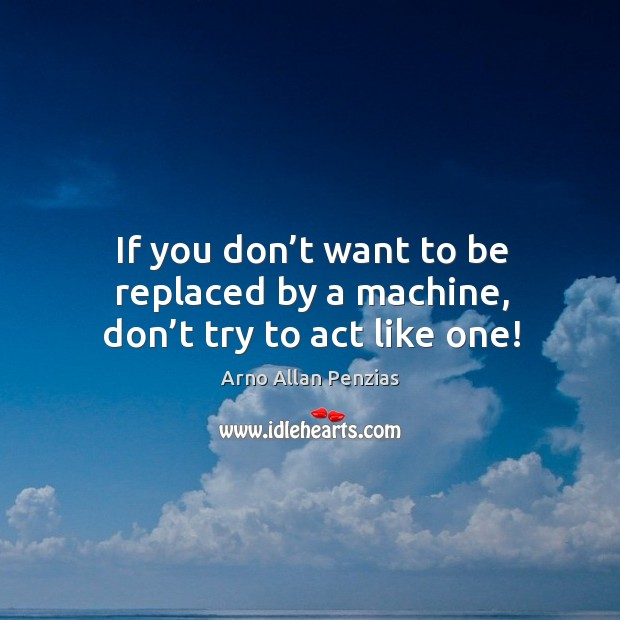 If you don't want to be replaced by a machine, don't try to act like one! Image