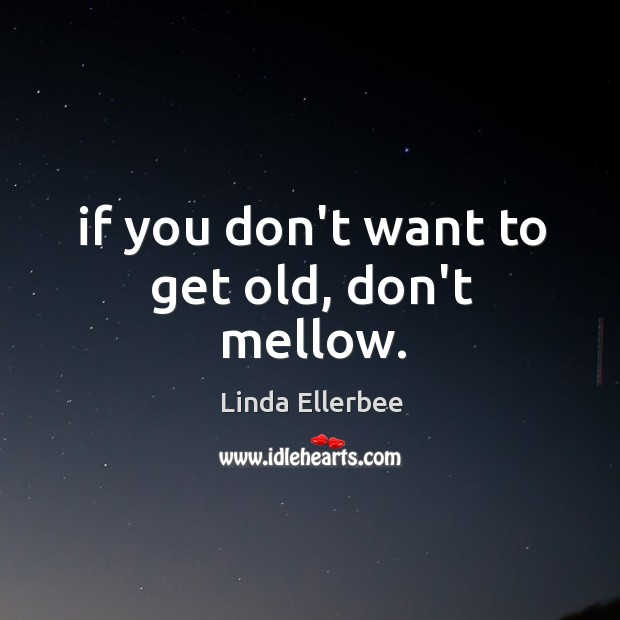 If you don't want to get old, don't mellow. Linda Ellerbee Picture Quote