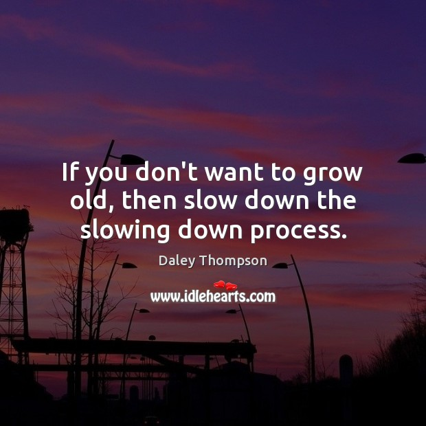 If you don't want to grow old, then slow down the slowing down process. Image