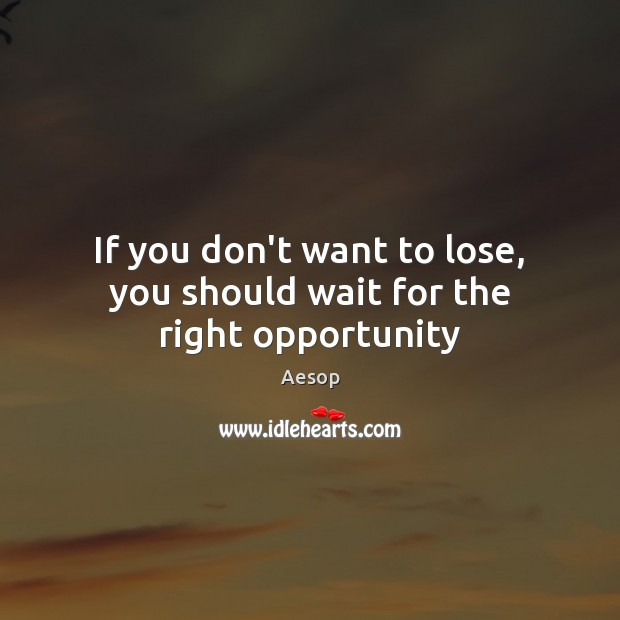 If you don't want to lose, you should wait for the right opportunity Aesop Picture Quote