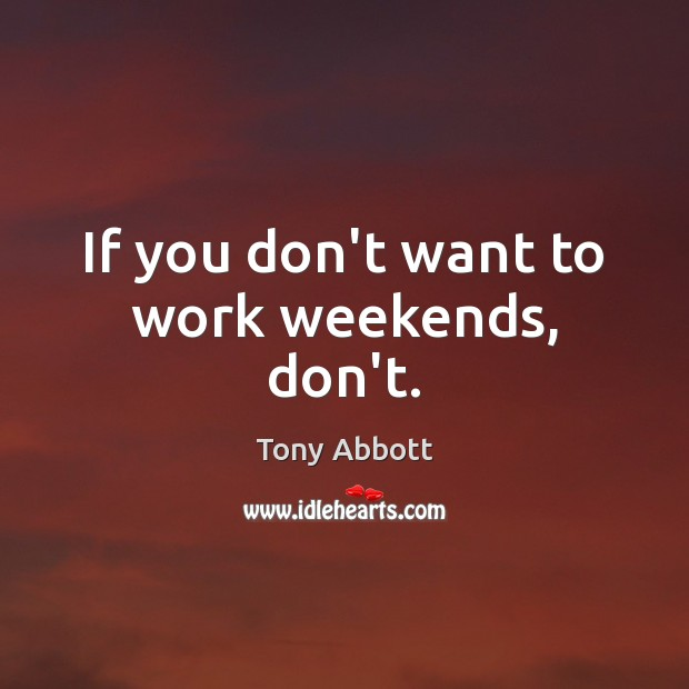 If you don't want to work weekends, don't. Tony Abbott Picture Quote