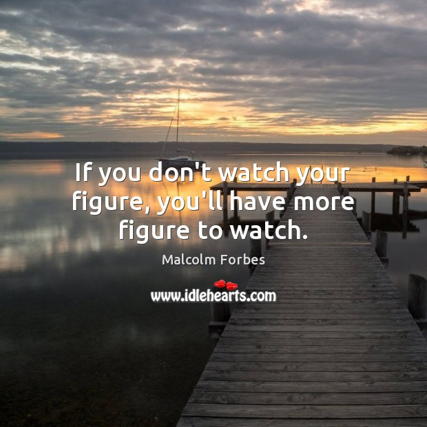 If you don't watch your figure, you'll have more figure to watch. Malcolm Forbes Picture Quote