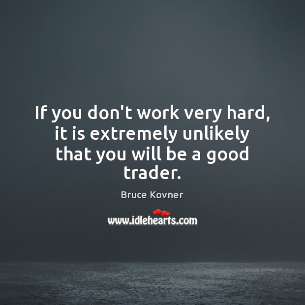 Image, If you don't work very hard, it is extremely unlikely that you will be a good trader.