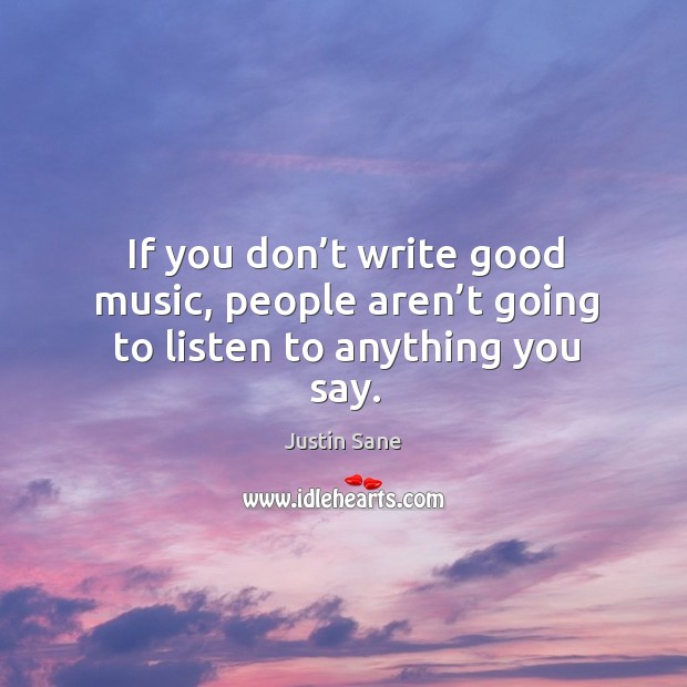 If you don't write good music, people aren't going to listen to anything you say. Image