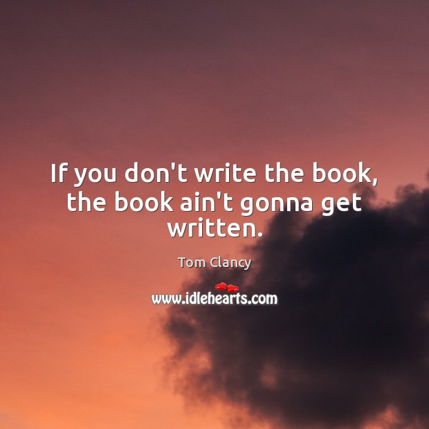 If you don't write the book, the book ain't gonna get written. Tom Clancy Picture Quote
