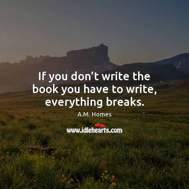 Image, If you don't write the book you have to write, everything breaks.
