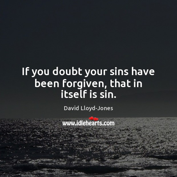 If you doubt your sins have been forgiven, that in itself is sin. David Lloyd-Jones Picture Quote