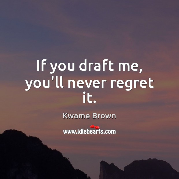 If you draft me, you'll never regret it. Never Regret Quotes Image