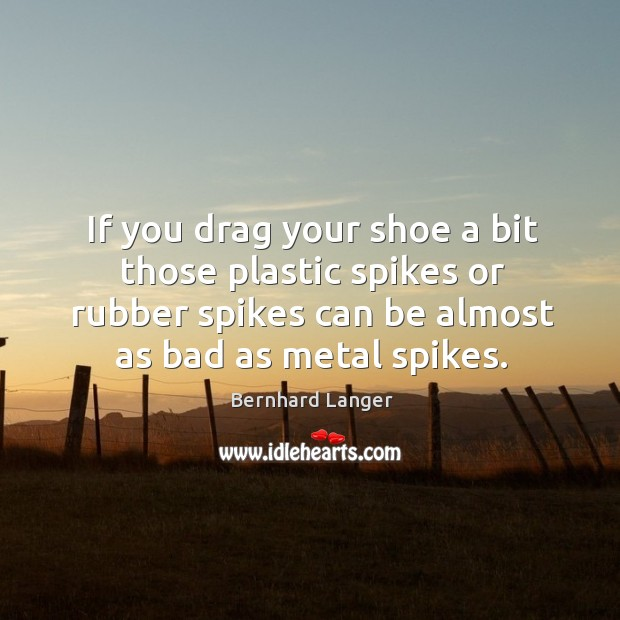 If you drag your shoe a bit those plastic spikes or rubber spikes can be almost as bad as metal spikes. Image