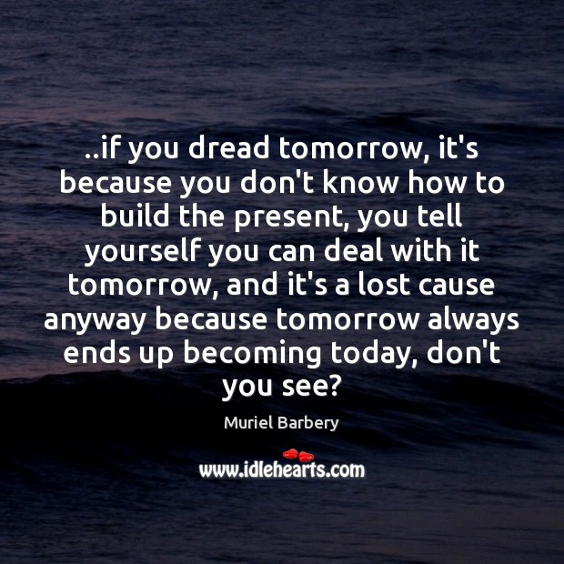 ..if you dread tomorrow, it's because you don't know how to build Muriel Barbery Picture Quote