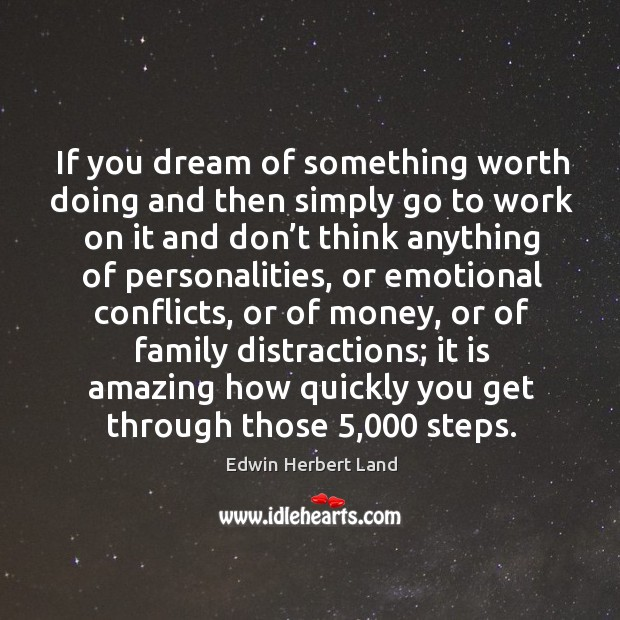 If you dream of something worth doing and then simply go to work Image
