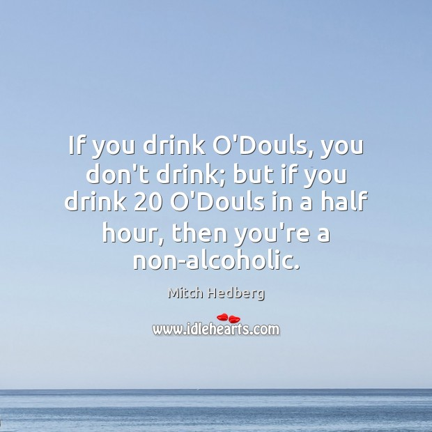 If you drink O'Douls, you don't drink; but if you drink 20 O'Douls Mitch Hedberg Picture Quote