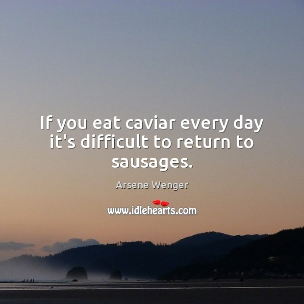 If you eat caviar every day it's difficult to return to sausages. Image