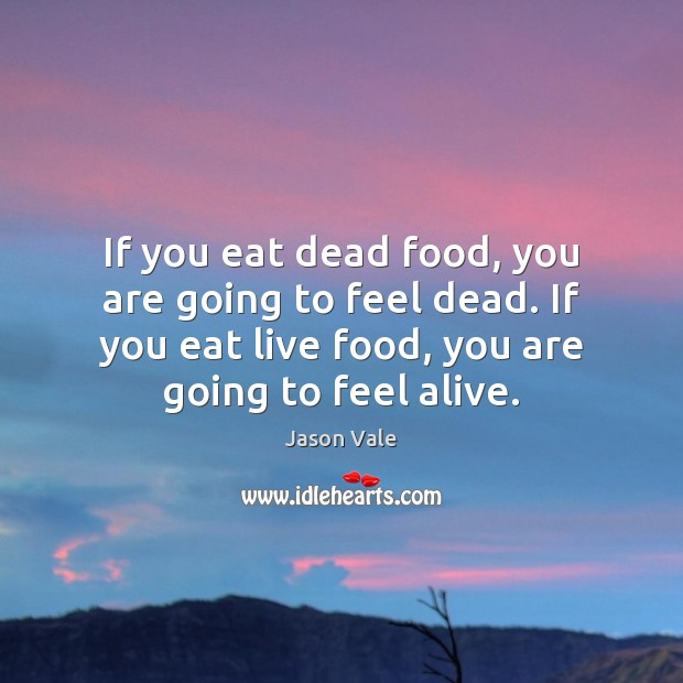 Image, If you eat dead food, you are going to feel dead. If