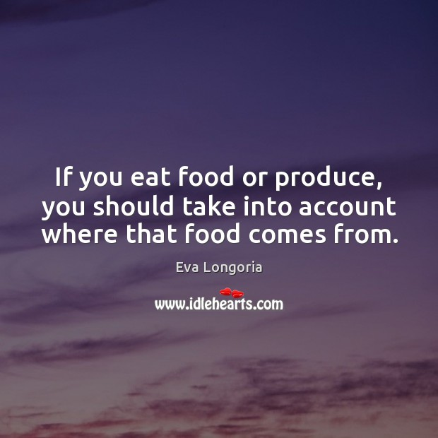 If you eat food or produce, you should take into account where that food comes from. Eva Longoria Picture Quote