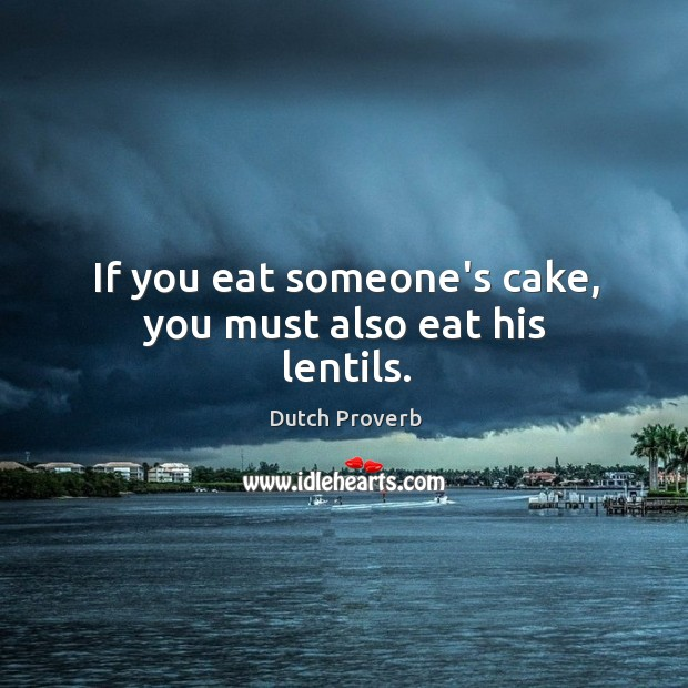 Image, If you eat someone's cake, you must also eat his lentils.
