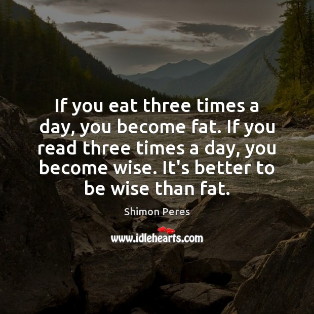 If you eat three times a day, you become fat. If you Shimon Peres Picture Quote