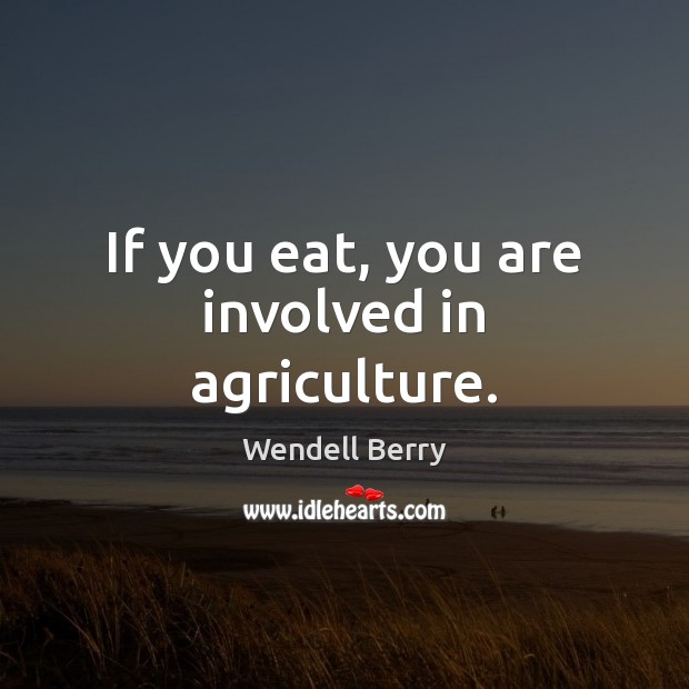 If you eat, you are involved in agriculture. Image