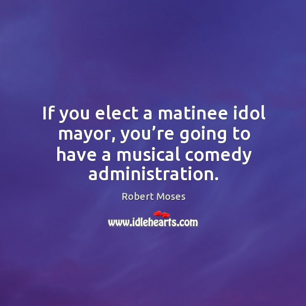 If you elect a matinee idol mayor, you're going to have a musical comedy administration. Image