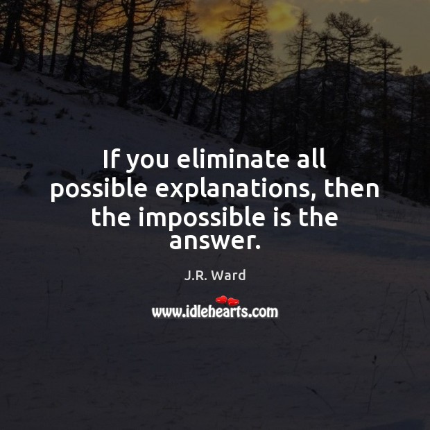 If you eliminate all possible explanations, then the impossible is the answer. Image