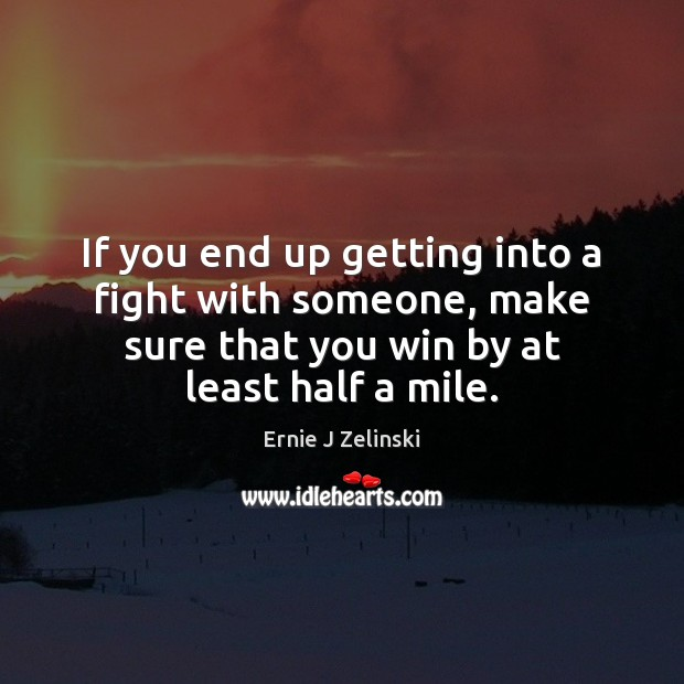 If you end up getting into a fight with someone, make sure Ernie J Zelinski Picture Quote