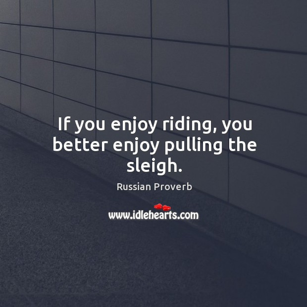 Image, If you enjoy riding, you better enjoy pulling the sleigh.