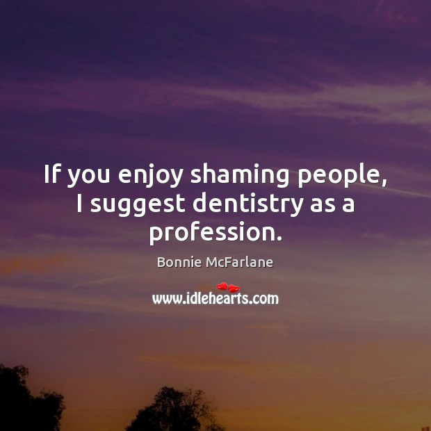 If you enjoy shaming people, I suggest dentistry as a profession. Image
