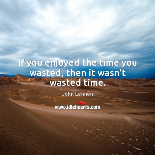 If you enjoyed the time you wasted, then it wasn't wasted time. John Lennon Picture Quote