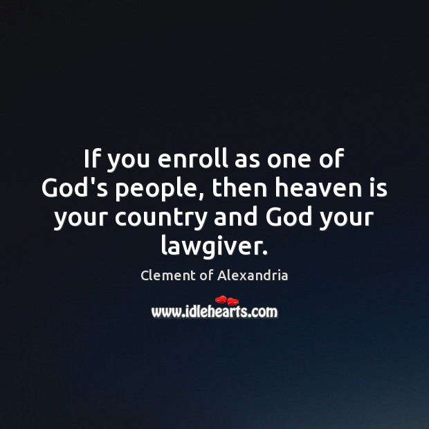 If you enroll as one of God's people, then heaven is your country and God your lawgiver. Image