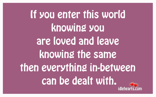 If You Enter This World Knowing You Are….