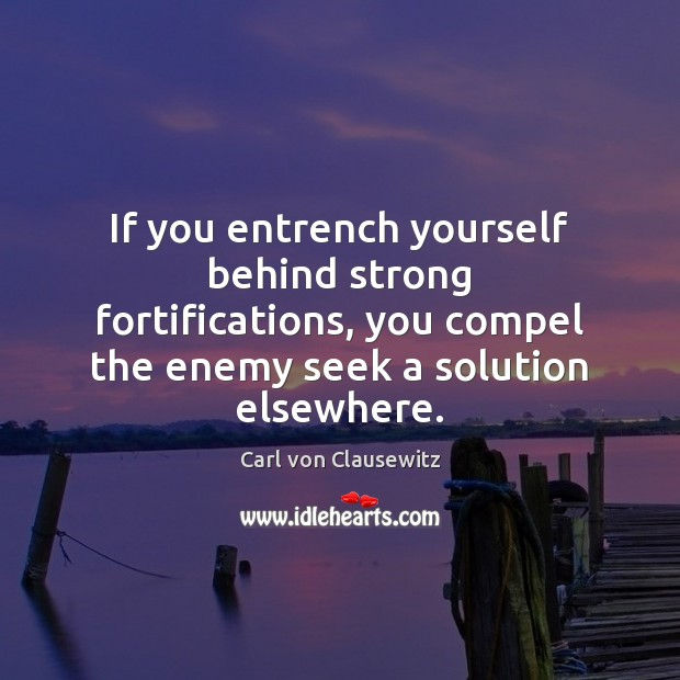 Image, If you entrench yourself behind strong fortifications, you compel the enemy seek