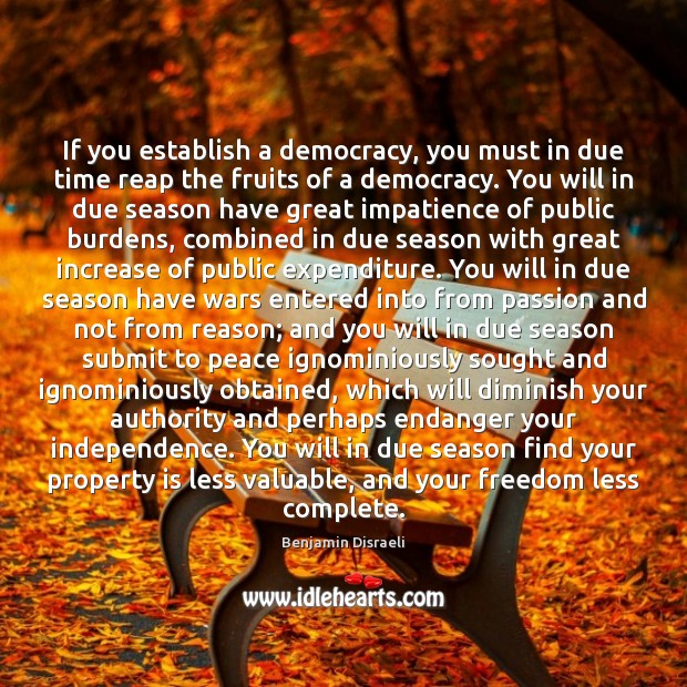If you establish a democracy, you must in due time reap the Independence Quotes Image