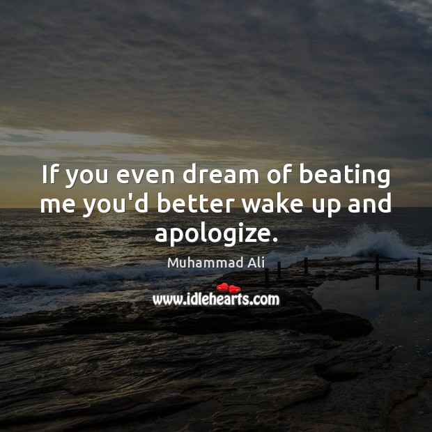 If you even dream of beating me you'd better wake up and apologize. Muhammad Ali Picture Quote