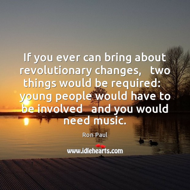 If you ever can bring about revolutionary changes,   two things would be Image