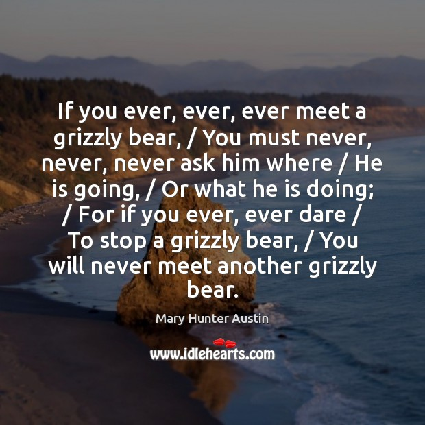 If you ever, ever, ever meet a grizzly bear, / You must never, Mary Hunter Austin Picture Quote